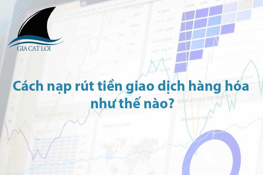 Cách nạp rút tiền giao dịch hàng hóa như thế nào?